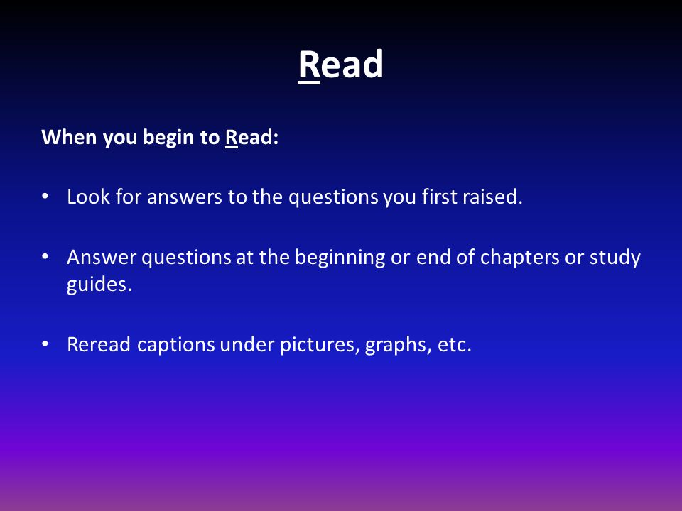 Read When you begin to Read: Look for answers to the questions you first raised.