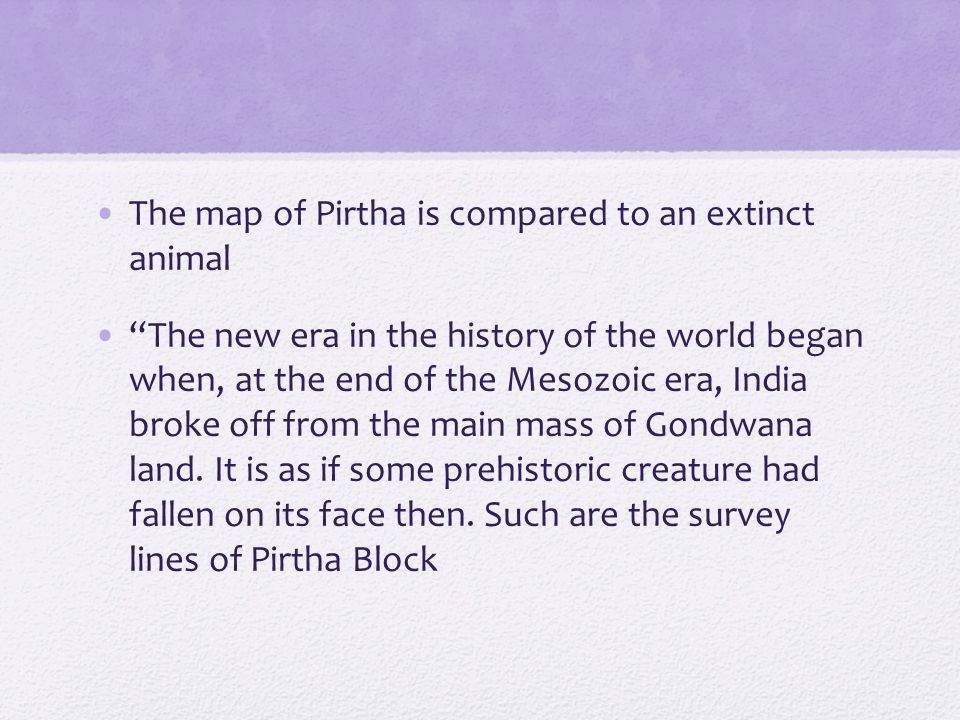 The map of Pirtha is compared to an extinct animal The new era in the history of the world began when, at the end of the Mesozoic era, India broke off from the main mass of Gondwana land.