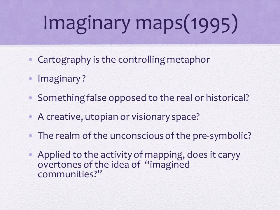 Imaginary maps(1995) Cartography is the controlling metaphor Imaginary .