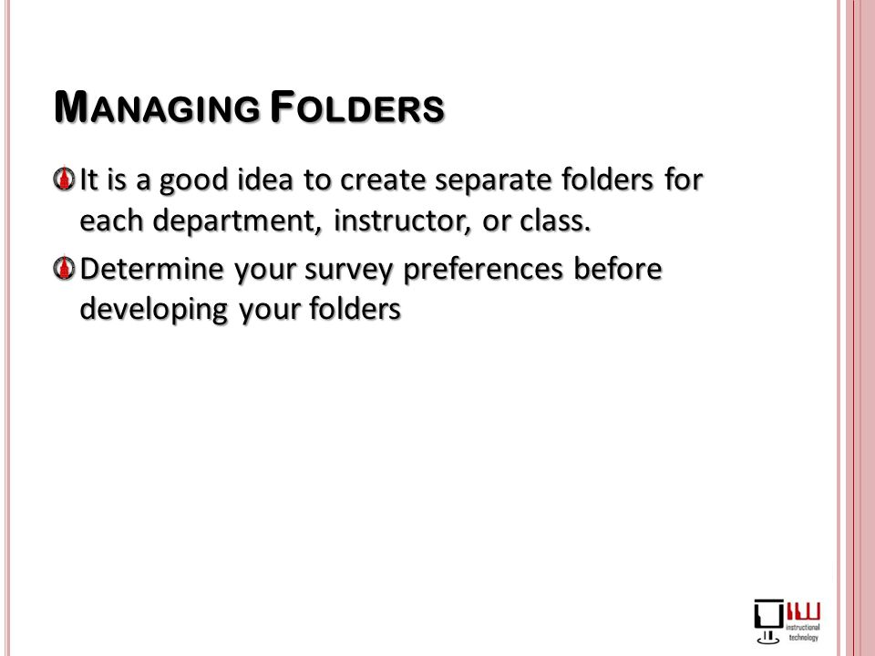 M ANAGING F OLDERS It is a good idea to create separate folders for each department, instructor, or class.