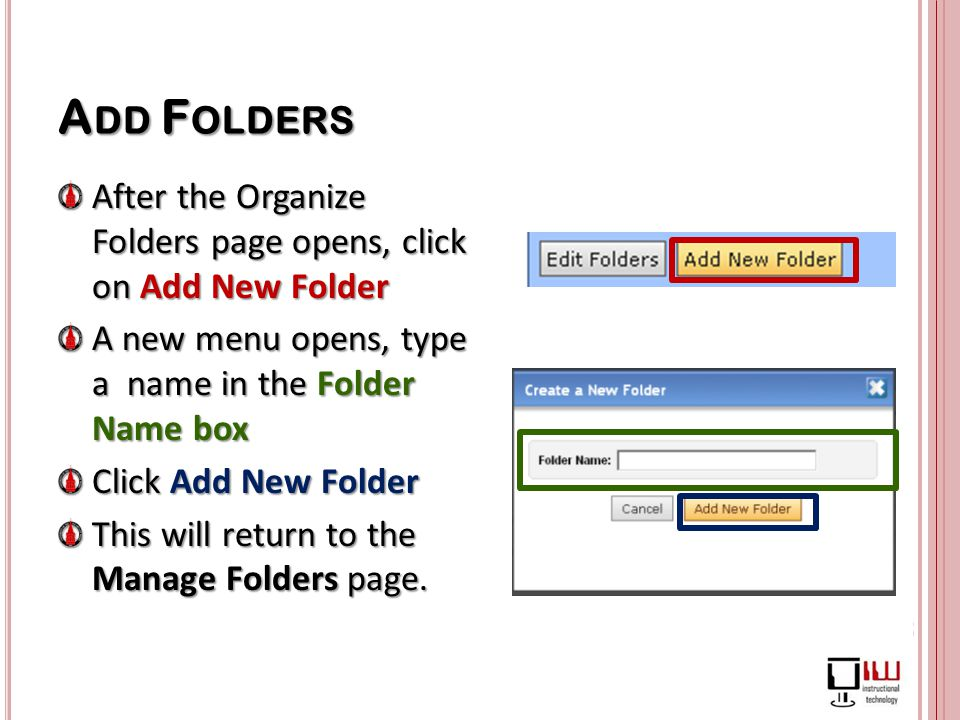 A DD F OLDERS After the Organize Folders page opens, click on Add New Folder A new menu opens, type a name in the Folder Name box A new menu opens, type a name in the Folder Name box Click Add New Folder This will return to the Manage Folders page.