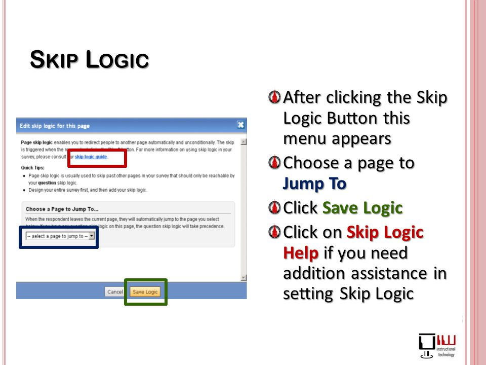 S KIP L OGIC After clicking the Skip Logic Button this menu appears Choose a page to Jump To Click Save Logic Click on Skip Logic Help if you need addition assistance in setting Skip Logic
