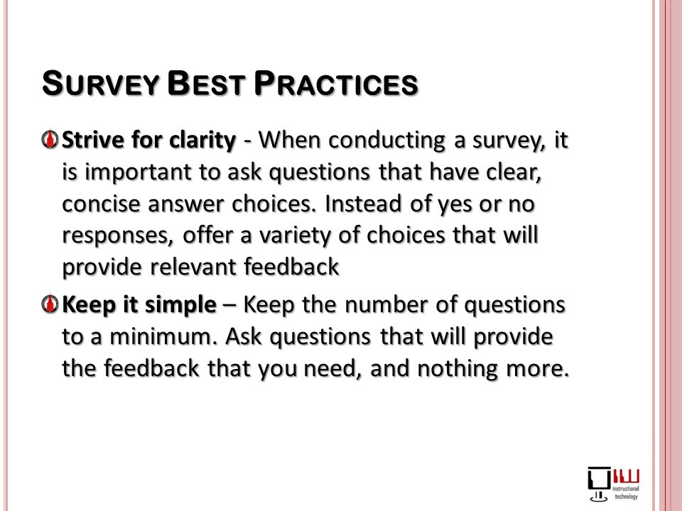 S URVEY B EST P RACTICES Strive for clarity - When conducting a survey, it is important to ask questions that have clear, concise answer choices.