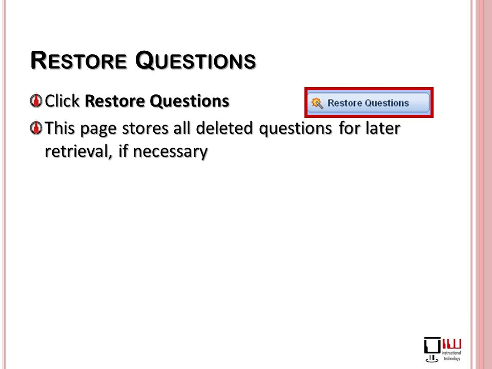 R ESTORE Q UESTIONS Click Restore Questions This page stores all deleted questions for later retrieval, if necessary