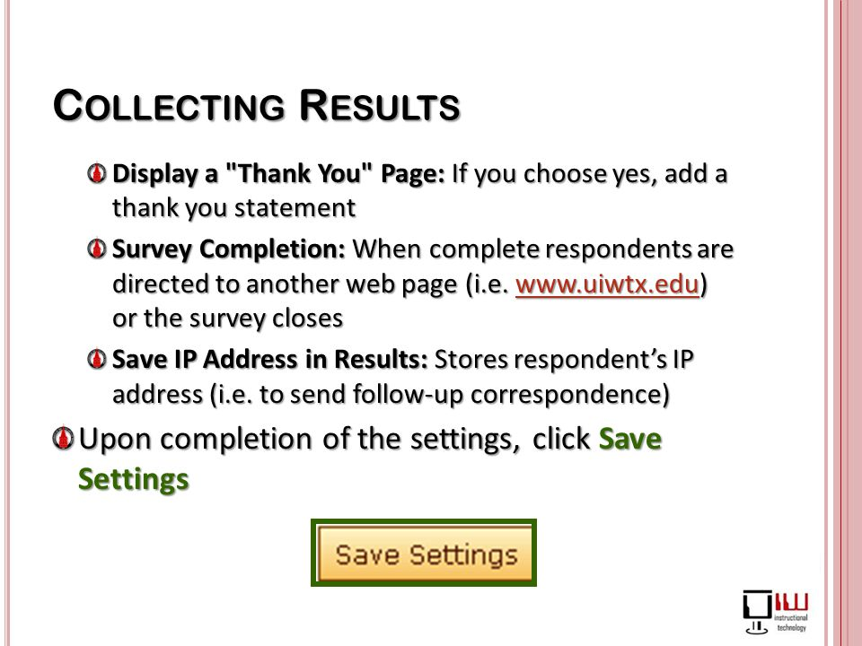 C OLLECTING R ESULTS Display a Thank You Page: If you choose yes, add a thank you statement Survey Completion: When complete respondents are directed to another web page (i.e.