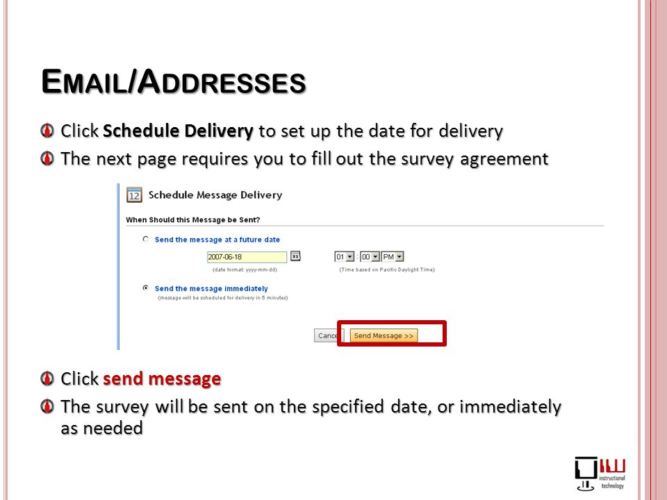 E MAIL /A DDRESSES Click Schedule Delivery to set up the date for delivery The next page requires you to fill out the survey agreement Click send message The survey will be sent on the specified date, or immediately as needed