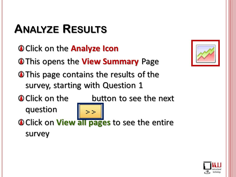 Click on the Analyze Icon This opens the View Summary Page This page contains the results of the survey, starting with Question 1 Click on the button to see the next question Click on View all pages to see the entire survey