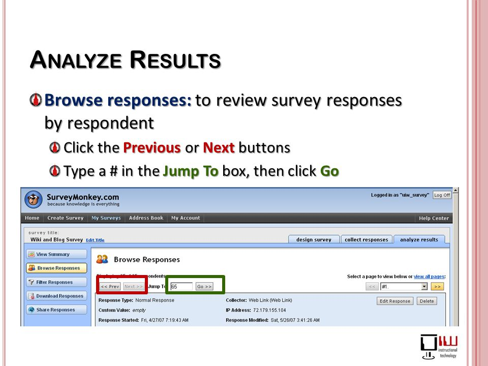 Browse responses: to review survey responses by respondent Click the Previous or Next buttons Type a # in the Jump To box, then click Go
