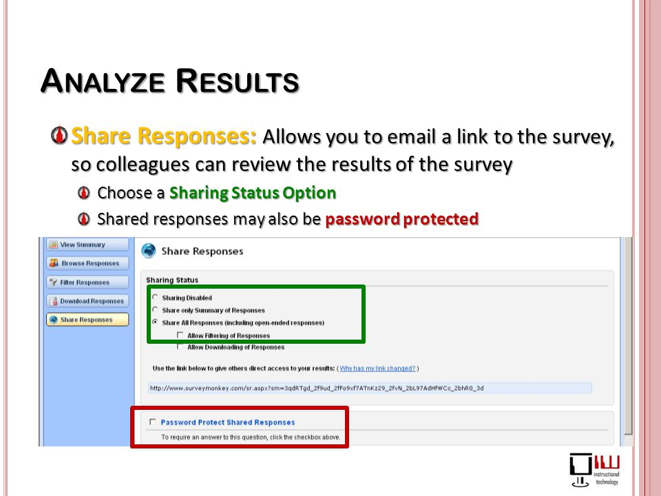 A NALYZE R ESULTS Share Responses: Allows you to email a link to the survey, so colleagues can review the results of the survey Choose a Sharing Status Option Shared responses may also be password protected