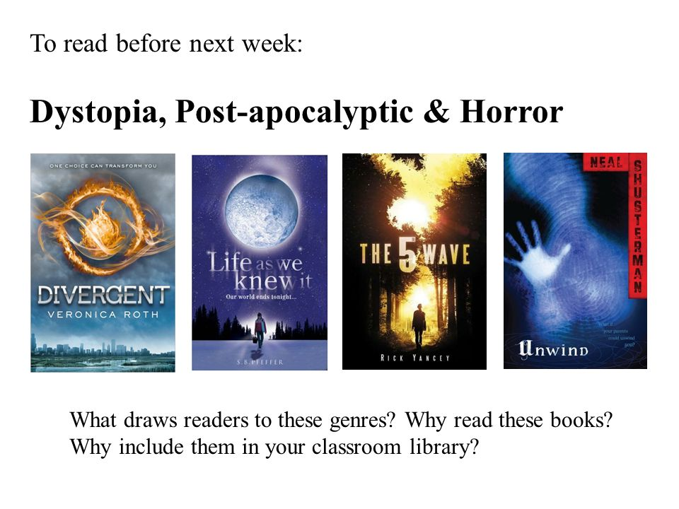 To read before next week: Dystopia, Post-apocalyptic & Horror What draws readers to these genres? Why read these books? Why include them in your class