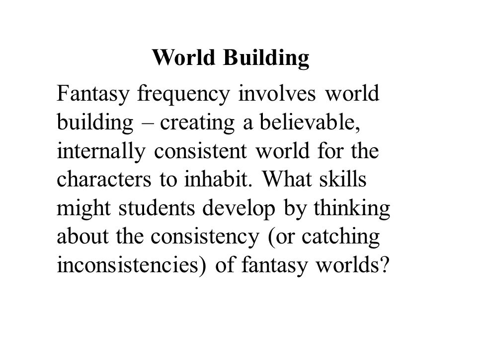 World Building Fantasy frequency involves world building – creating a believable, internally consistent world for the characters to inhabit. What skil