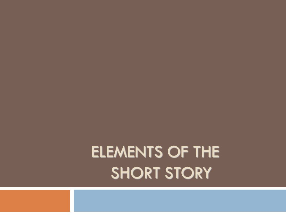 ELEMENTS OF THE SHORT STORY ELEMENTS OF THE SHORT STORY
