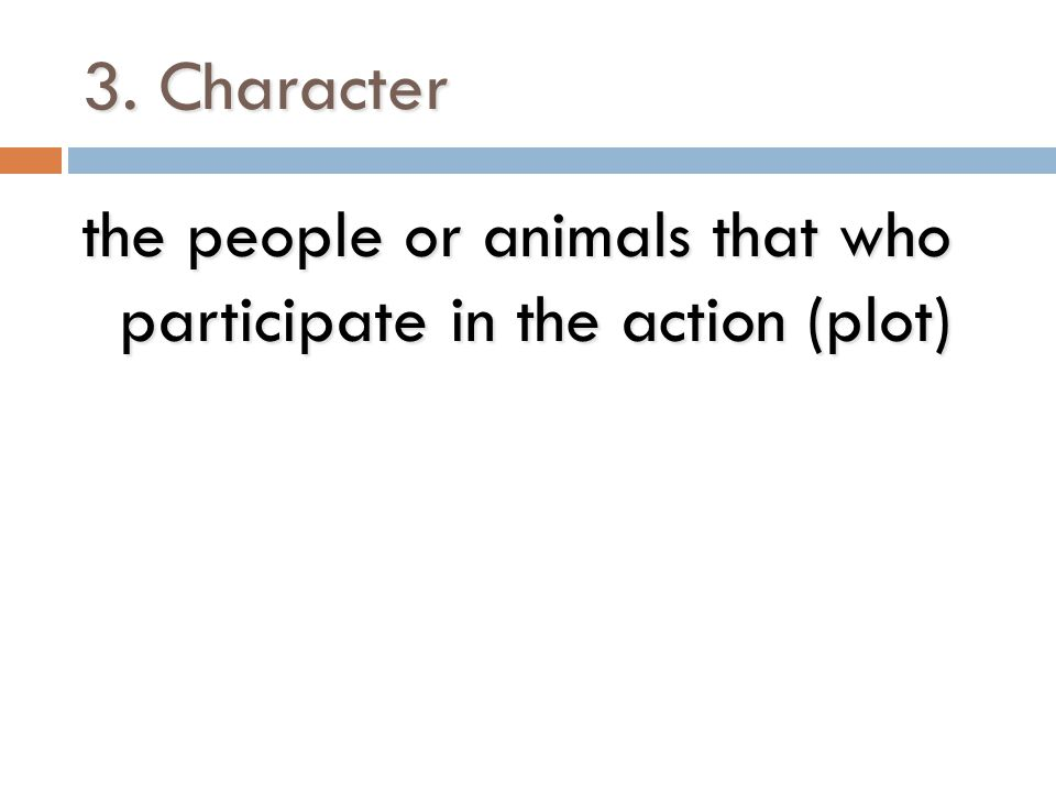 3. Character the people or animals that who participate in the action (plot)