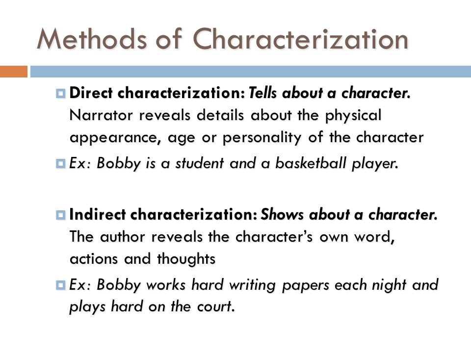 Types of Characters  Protagonist: Main character in the story- usually hero type  Antagonist: Person or force against protagonist  Static: character that does not change  Dynamic: character experiences epiphany, changes  Flat: simple characteristics, not deep  Round: complex characteristics, deep