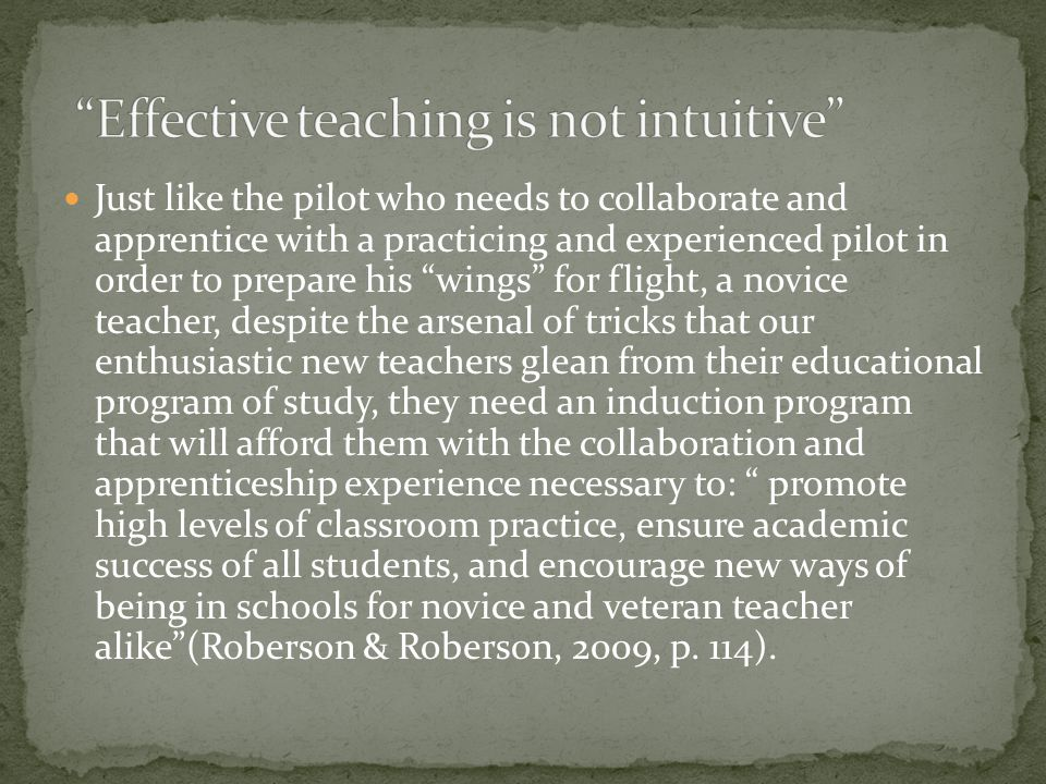 Just like the pilot who needs to collaborate and apprentice with a practicing and experienced pilot in order to prepare his wings for flight, a novice teacher, despite the arsenal of tricks that our enthusiastic new teachers glean from their educational program of study, they need an induction program that will afford them with the collaboration and apprenticeship experience necessary to: promote high levels of classroom practice, ensure academic success of all students, and encourage new ways of being in schools for novice and veteran teacher alike (Roberson & Roberson, 2009, p.
