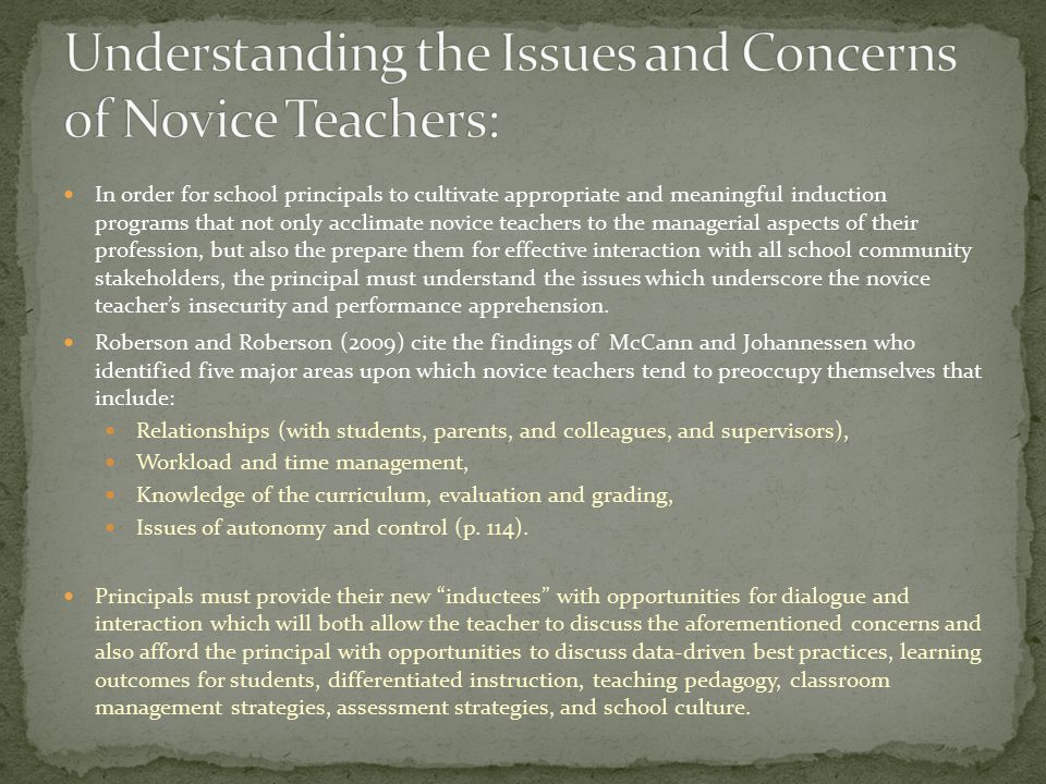 In order for school principals to cultivate appropriate and meaningful induction programs that not only acclimate novice teachers to the managerial aspects of their profession, but also the prepare them for effective interaction with all school community stakeholders, the principal must understand the issues which underscore the novice teacher's insecurity and performance apprehension.