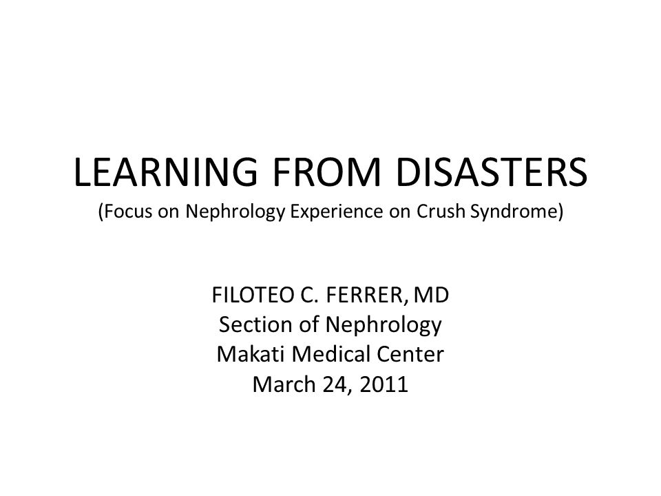 LEARNING FROM DISASTERS (Focus on Nephrology Experience on Crush Syndrome) FILOTEO C.