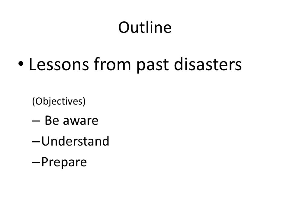 Outline Lessons from past disasters (Objectives) – Be aware – Understand – Prepare