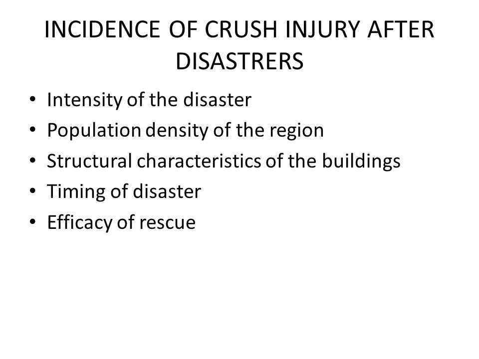 INCIDENCE OF CRUSH INJURY AFTER DISASTRERS Intensity of the disaster Population density of the region Structural characteristics of the buildings Timing of disaster Efficacy of rescue