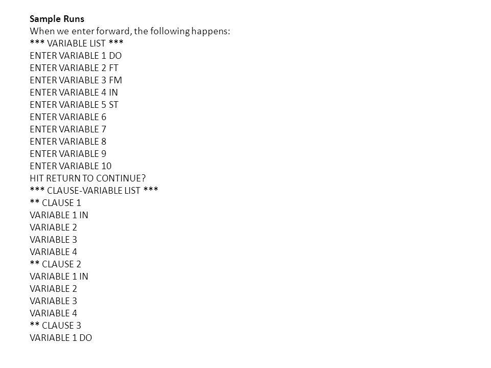 Sample Runs When we enter forward, the following happens: *** VARIABLE LIST *** ENTER VARIABLE 1 DO ENTER VARIABLE 2 FT ENTER VARIABLE 3 FM ENTER VARIABLE 4 IN ENTER VARIABLE 5 ST ENTER VARIABLE 6 ENTER VARIABLE 7 ENTER VARIABLE 8 ENTER VARIABLE 9 ENTER VARIABLE 10 HIT RETURN TO CONTINUE.