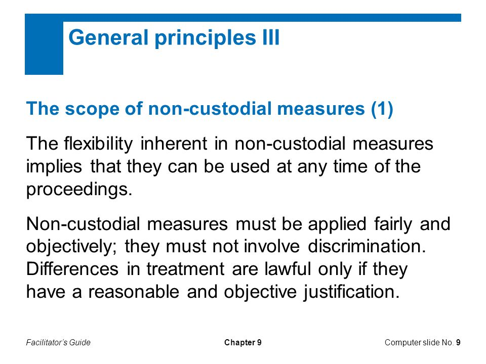 Facilitator's GuideChapter 9 General principles III The scope of non-custodial measures (1) The flexibility inherent in non-custodial measures implies that they can be used at any time of the proceedings.