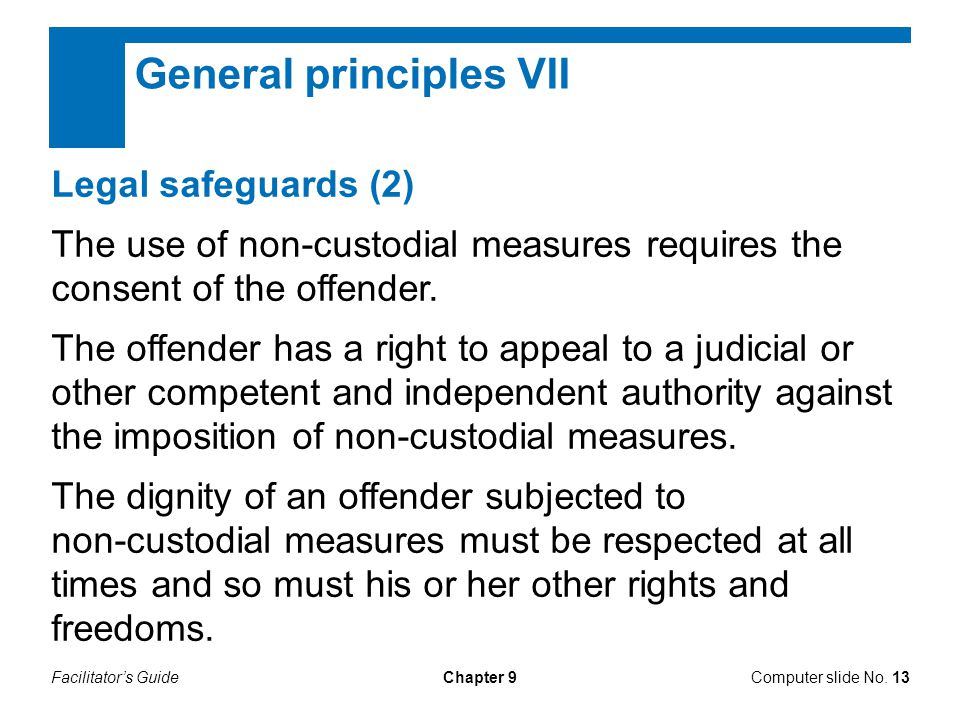 Facilitator's GuideChapter 9 General principles VII Legal safeguards (2) The use of non-custodial measures requires the consent of the offender.
