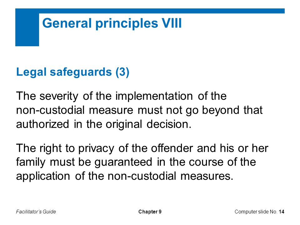 Facilitator's GuideChapter 9 General principles VIII Legal safeguards (3) The severity of the implementation of the non-custodial measure must not go beyond that authorized in the original decision.