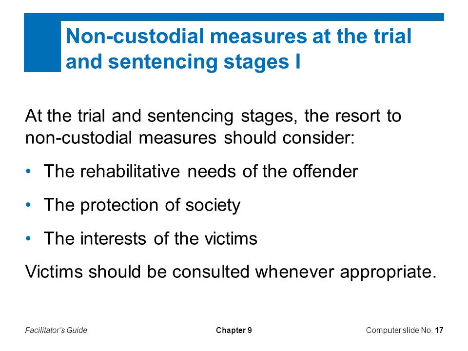 Facilitator's GuideChapter 9 Non-custodial measures at the trial and sentencing stages I At the trial and sentencing stages, the resort to non-custodial measures should consider: The rehabilitative needs of the offender The protection of society The interests of the victims Victims should be consulted whenever appropriate.