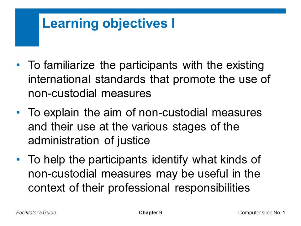 Chapter 9 Learning objectives I To familiarize the participants with the existing international standards that promote the use of non-custodial measures To explain the aim of non-custodial measures and their use at the various stages of the administration of justice To help the participants identify what kinds of non-custodial measures may be useful in the context of their professional responsibilities Computer slide No.