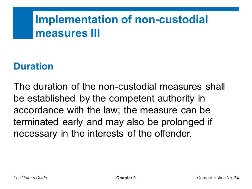 Facilitator's GuideChapter 9 Implementation of non-custodial measures III Duration The duration of the non-custodial measures shall be established by the competent authority in accordance with the law; the measure can be terminated early and may also be prolonged if necessary in the interests of the offender.