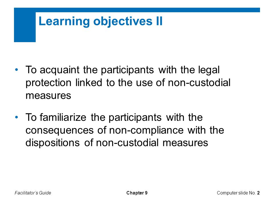 Facilitator's GuideChapter 9 Learning objectives II To acquaint the participants with the legal protection linked to the use of non-custodial measures To familiarize the participants with the consequences of non-compliance with the dispositions of non-custodial measures Computer slide No.