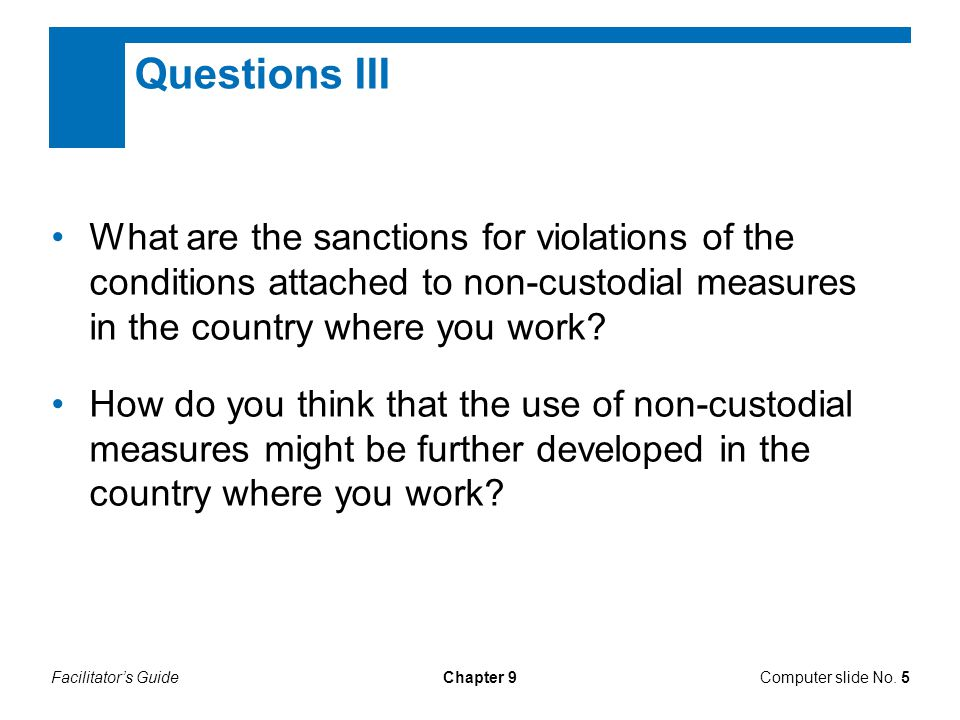 Facilitator's GuideChapter 9 Questions III What are the sanctions for violations of the conditions attached to non-custodial measures in the country where you work.