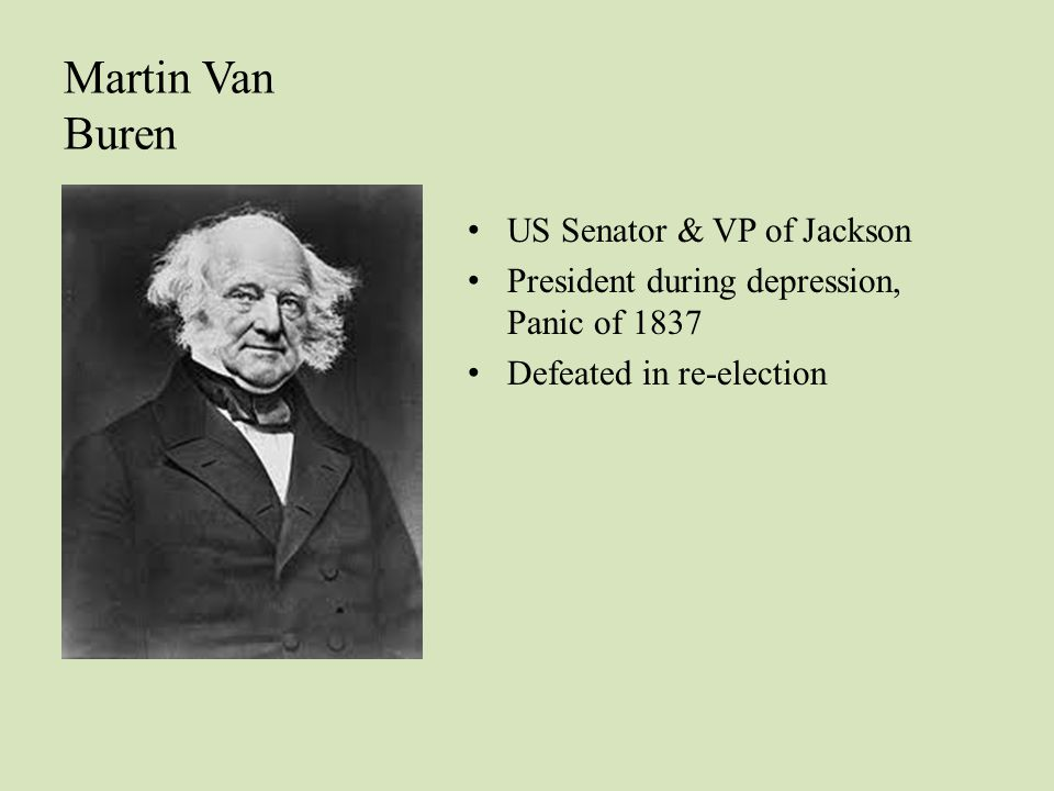 US Senator & VP of Jackson President during depression, Panic of 1837 Defeated in re-election Martin Van Buren