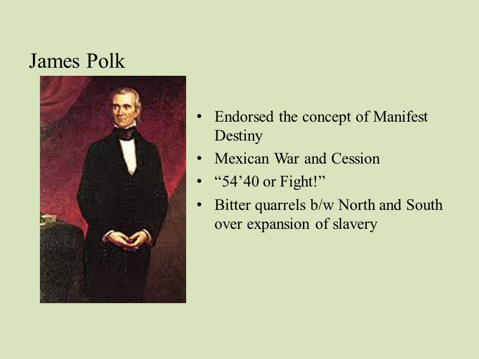James Polk Endorsed the concept of Manifest Destiny Mexican War and Cession 54'40 or Fight! Bitter quarrels b/w North and South over expansion of slavery