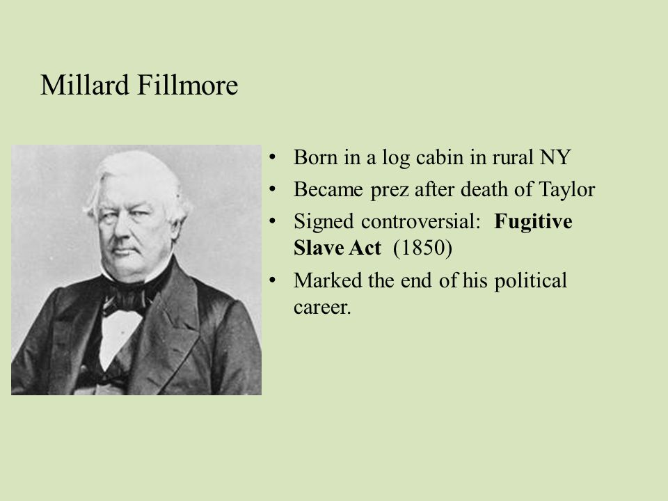 Millard Fillmore Born in a log cabin in rural NY Became prez after death of Taylor Signed controversial: Fugitive Slave Act (1850) Marked the end of his political career.