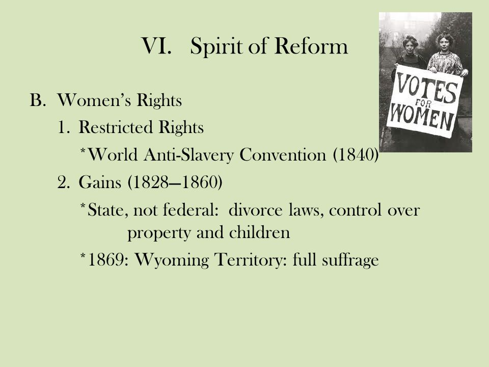 VI.Spirit of Reform B.Women's Rights 1.Restricted Rights *World Anti-Slavery Convention (1840) 2.Gains (1828—1860) *State, not federal: divorce laws, control over property and children *1869: Wyoming Territory: full suffrage