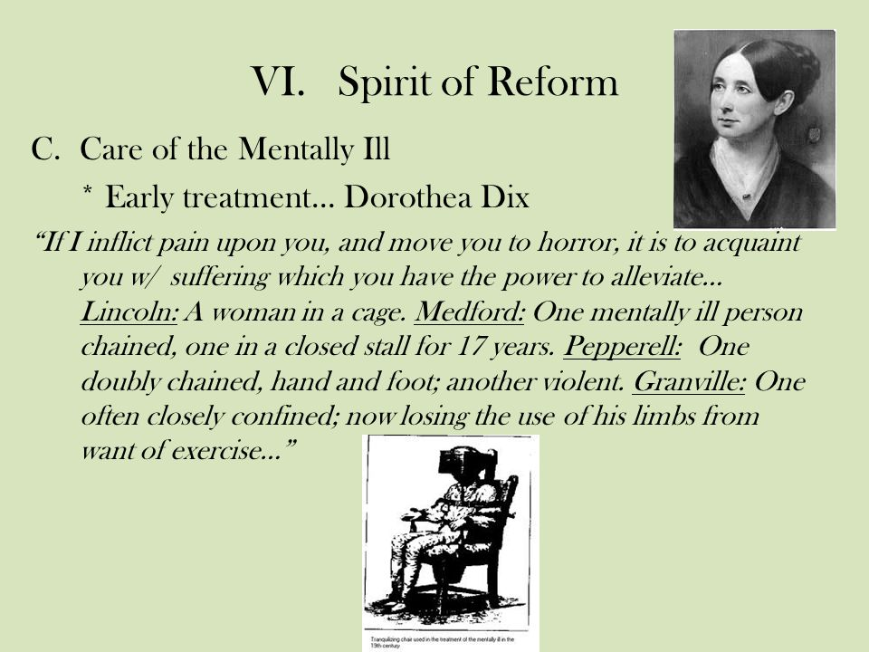 VI.Spirit of Reform C.Care of the Mentally Ill * Early treatment… Dorothea Dix If I inflict pain upon you, and move you to horror, it is to acquaint you w/ suffering which you have the power to alleviate… Lincoln: A woman in a cage.