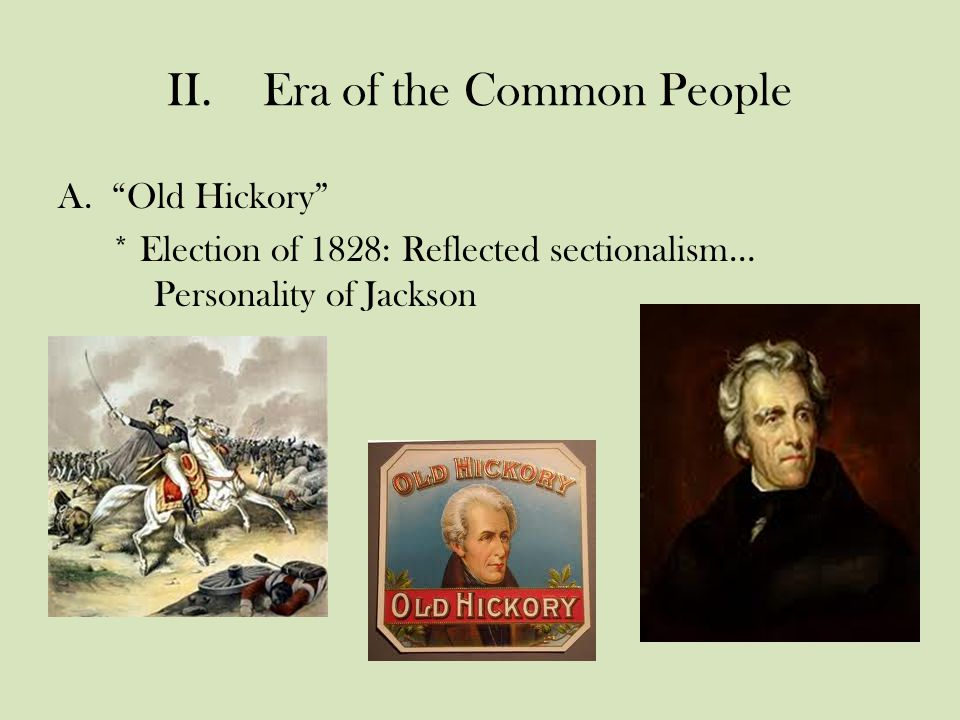 II.Era of the Common People A. Old Hickory * Election of 1828: Reflected sectionalism… Personality of Jackson