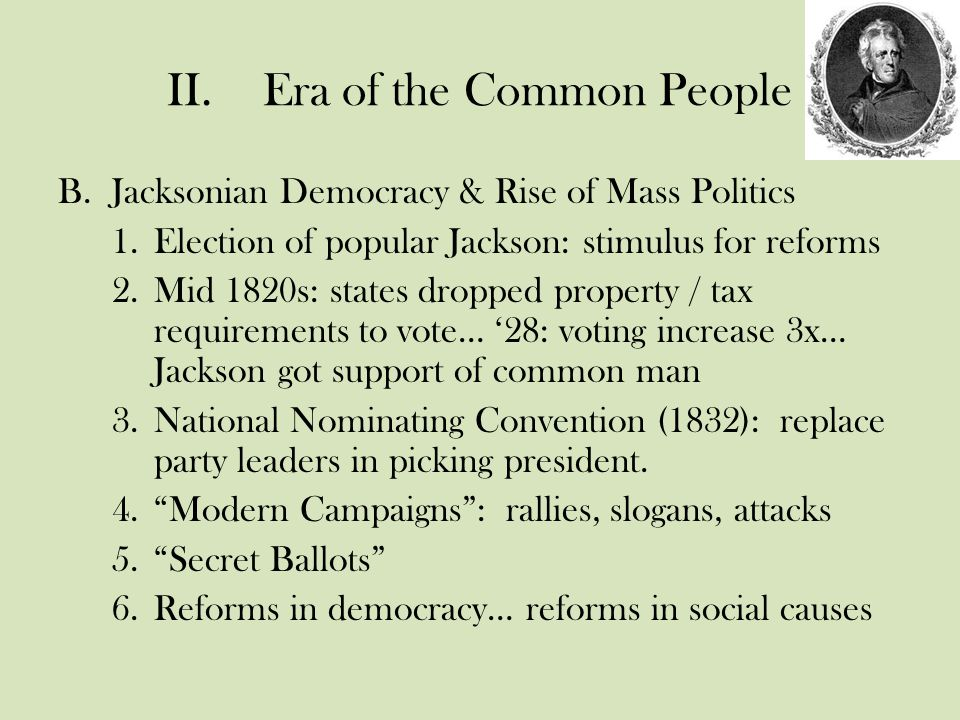 II.Era of the Common People B.Jacksonian Democracy & Rise of Mass Politics 1.Election of popular Jackson: stimulus for reforms 2.Mid 1820s: states dropped property / tax requirements to vote… '28: voting increase 3x… Jackson got support of common man 3.National Nominating Convention (1832): replace party leaders in picking president.