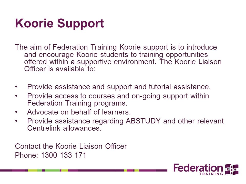 Koorie Support The aim of Federation Training Koorie support is to introduce and encourage Koorie students to training opportunities offered within a supportive environment.