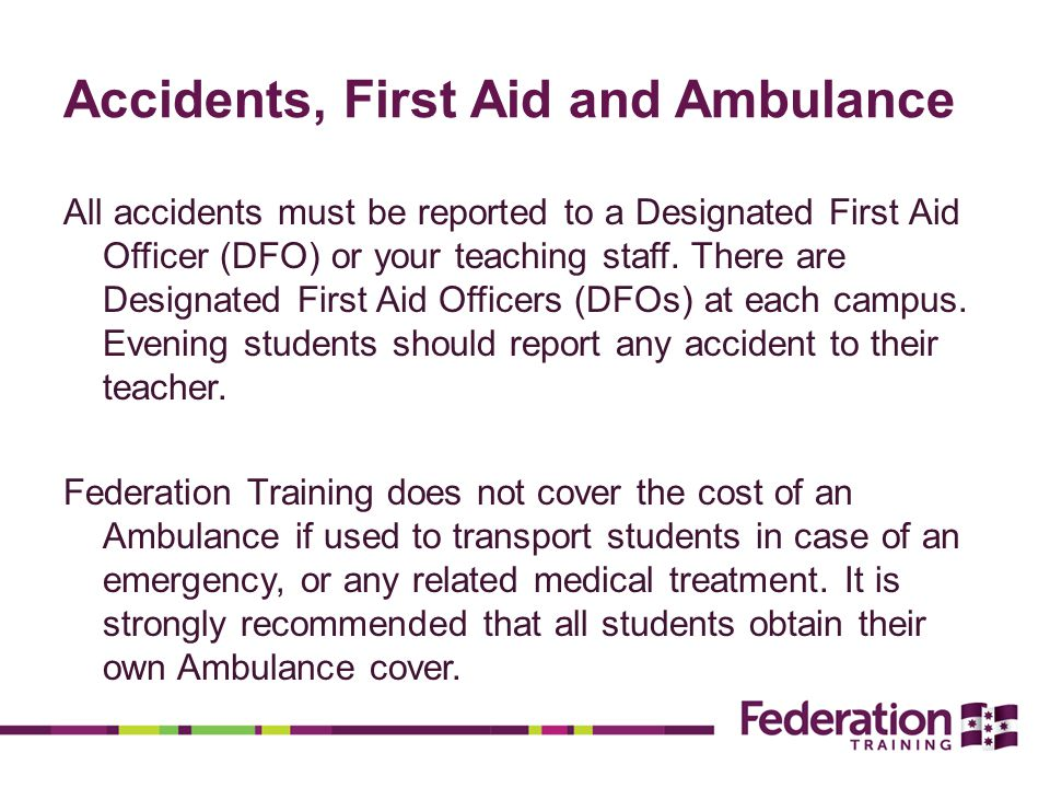 Accidents, First Aid and Ambulance All accidents must be reported to a Designated First Aid Officer (DFO) or your teaching staff.