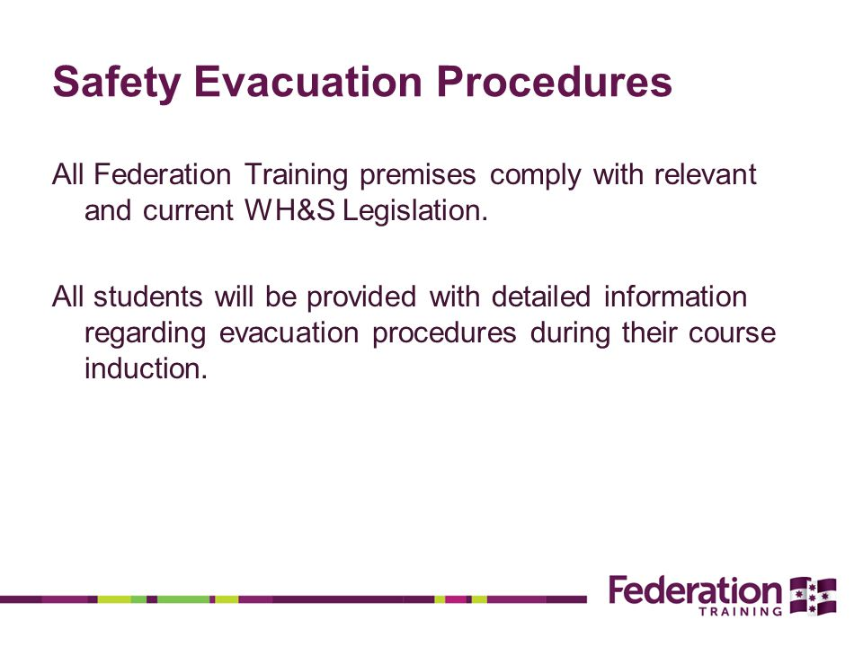 Safety Evacuation Procedures All Federation Training premises comply with relevant and current WH&S Legislation.