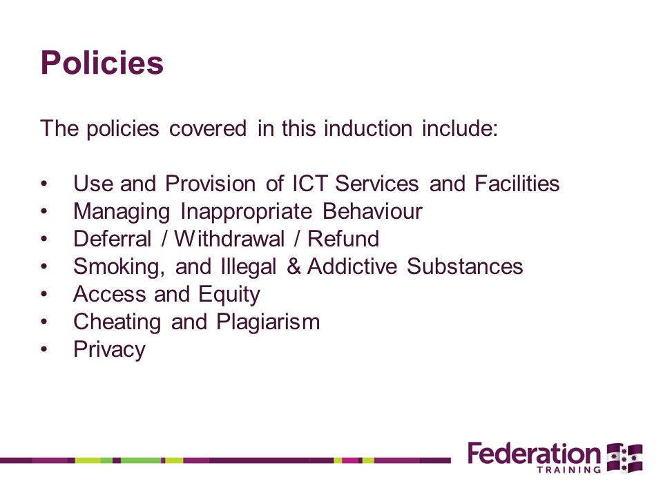 Policies The policies covered in this induction include: Use and Provision of ICT Services and Facilities Managing Inappropriate Behaviour Deferral / Withdrawal / Refund Smoking, and Illegal & Addictive Substances Access and Equity Cheating and Plagiarism Privacy