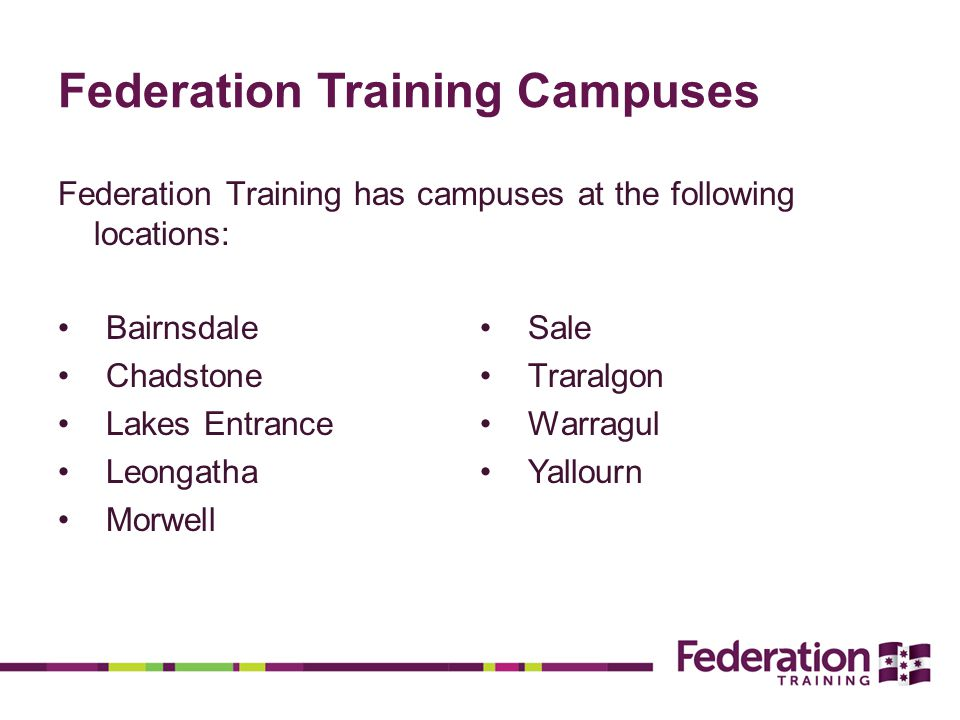 Federation Training Campuses Federation Training has campuses at the following locations: Bairnsdale Chadstone Lakes Entrance Leongatha Morwell Sale Traralgon Warragul Yallourn