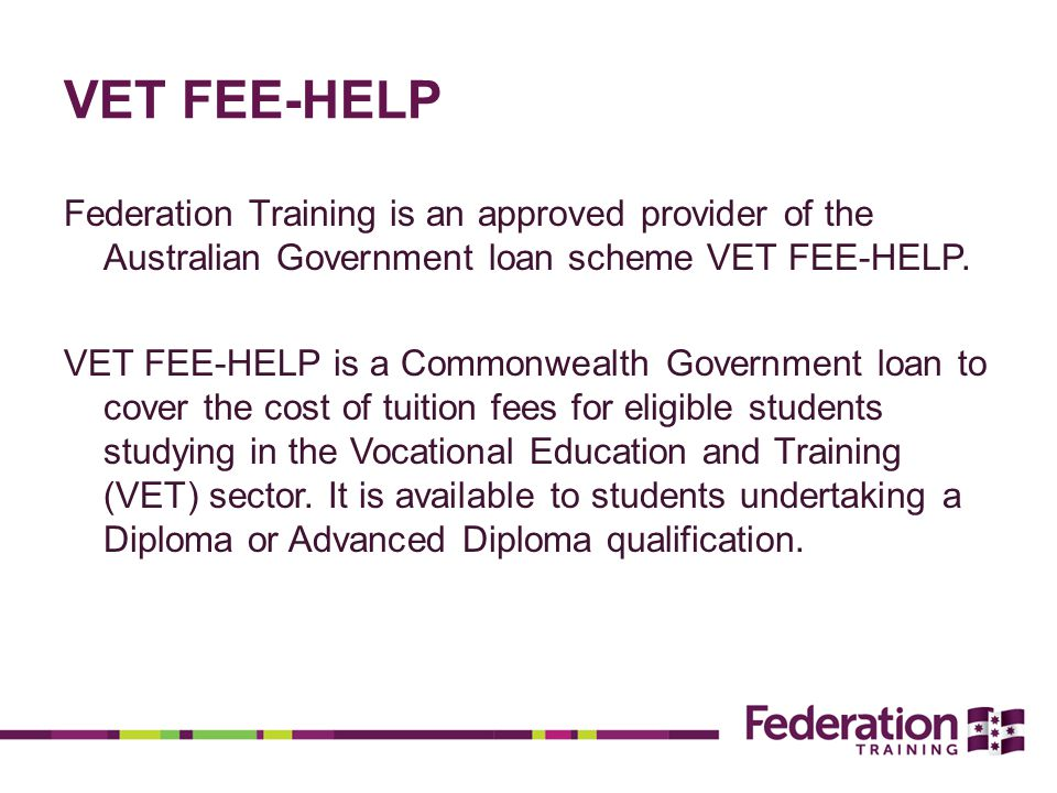 VET FEE-HELP Federation Training is an approved provider of the Australian Government loan scheme VET FEE-HELP.