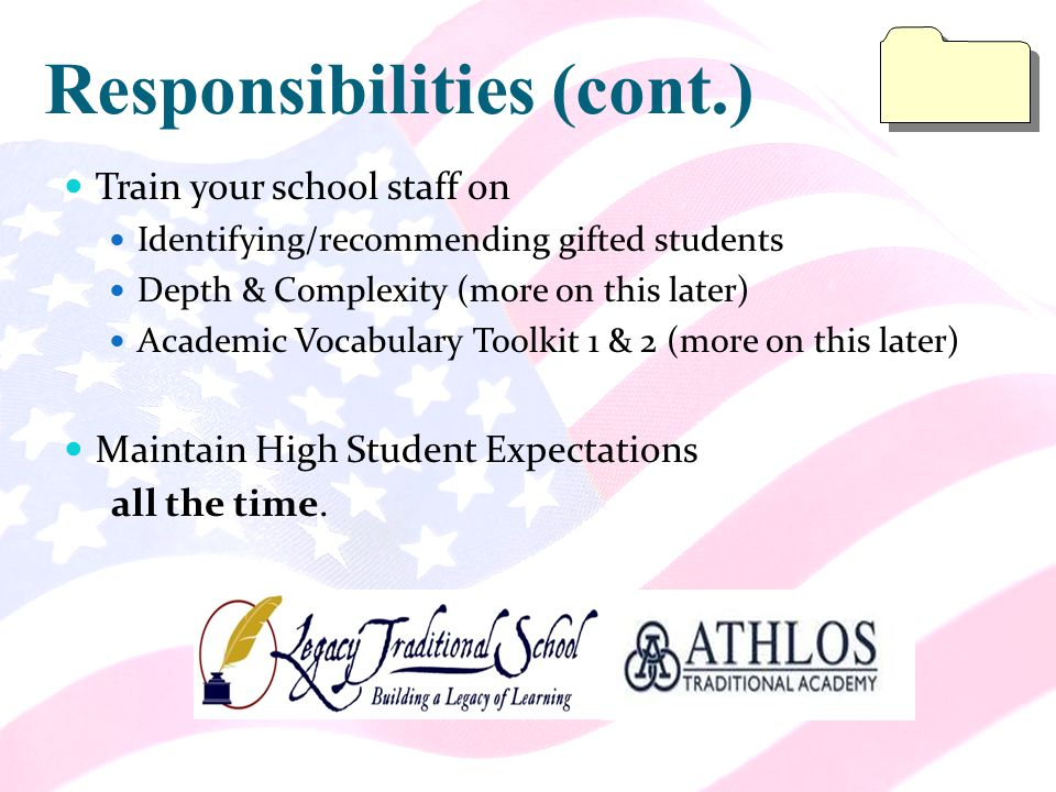 Responsibilities (cont.) Train your school staff on Identifying/recommending gifted students Depth & Complexity (more on this later) Academic Vocabulary Toolkit 1 & 2 (more on this later) Maintain High Student Expectations all the time.