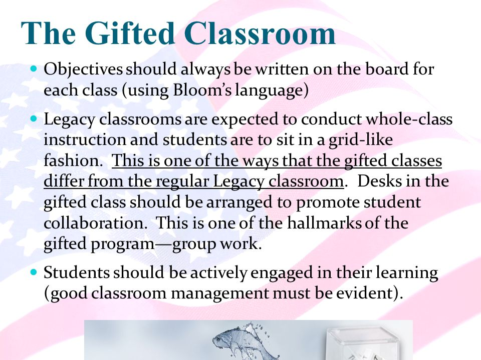 The Gifted Classroom Objectives should always be written on the board for each class (using Bloom's language) Legacy classrooms are expected to conduct whole-class instruction and students are to sit in a grid-like fashion.