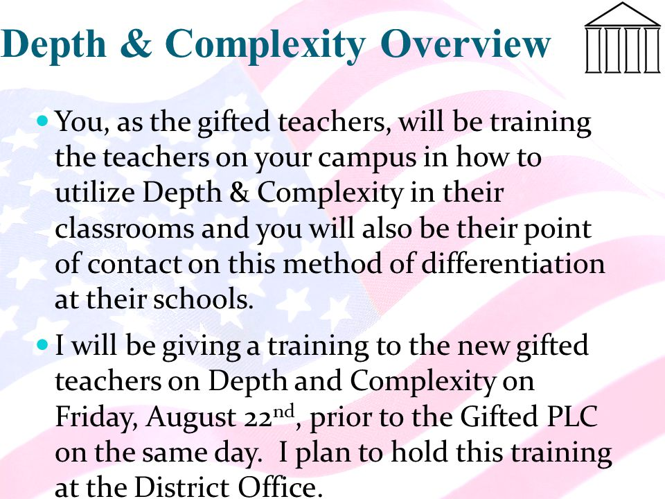 Depth & Complexity Overview You, as the gifted teachers, will be training the teachers on your campus in how to utilize Depth & Complexity in their classrooms and you will also be their point of contact on this method of differentiation at their schools.