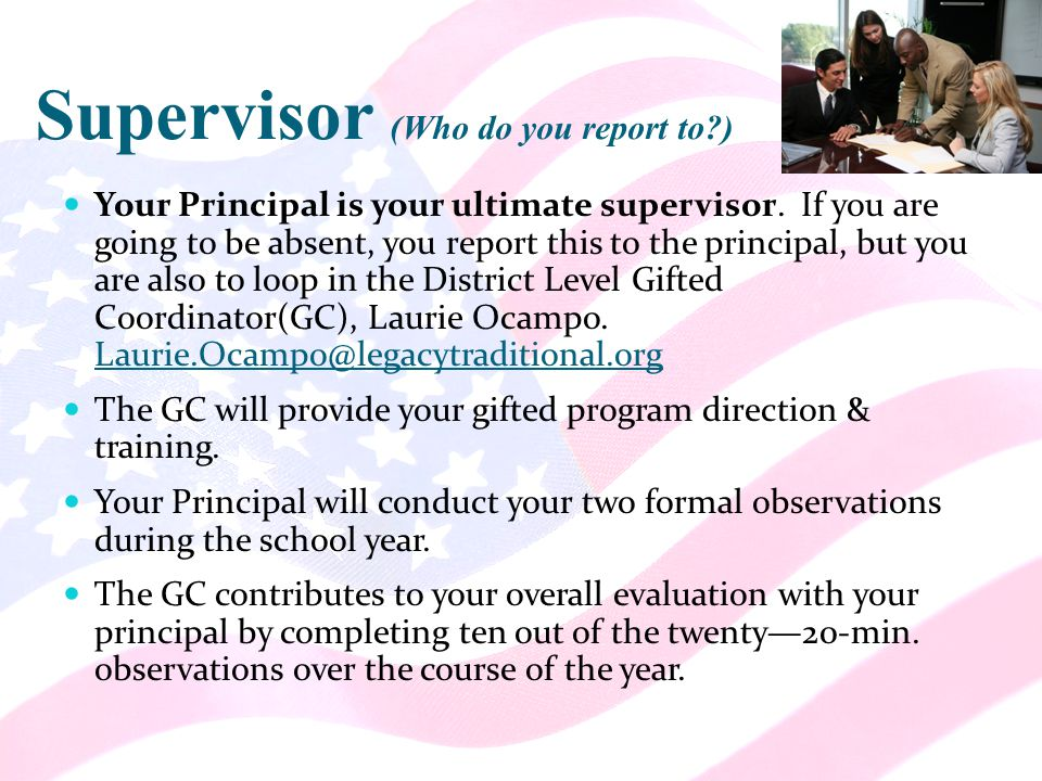 Supervisor (Who do you report to ) Your Principal is your ultimate supervisor.