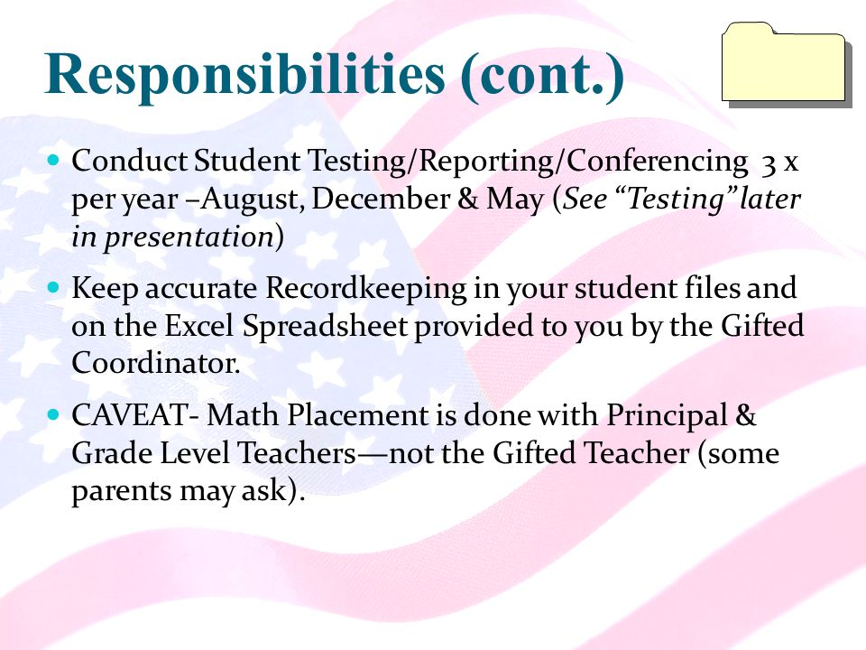 Responsibilities (cont.) Conduct Student Testing/Reporting/Conferencing 3 x per year –August, December & May (See Testing later in presentation) Keep accurate Recordkeeping in your student files and on the Excel Spreadsheet provided to you by the Gifted Coordinator.